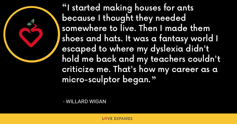 I started making houses for ants because I thought they needed somewhere to live. Then I made them shoes and hats. It was a fantasy world I escaped to where my dyslexia didn't hold me back and my teachers couldn't criticize me. That's how my career as a micro-sculptor began. - Willard Wigan