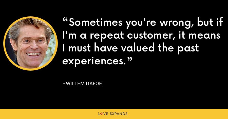 Sometimes you're wrong, but if I'm a repeat customer, it means I must have valued the past experiences. - Willem Dafoe