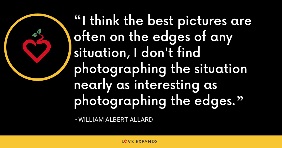 I think the best pictures are often on the edges of any situation, I don't find photographing the situation nearly as interesting as photographing the edges. - William Albert Allard
