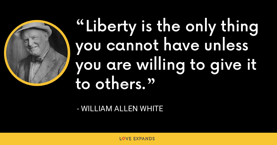 Liberty is the only thing you cannot have unless you are willing to give it to others. - William Allen White
