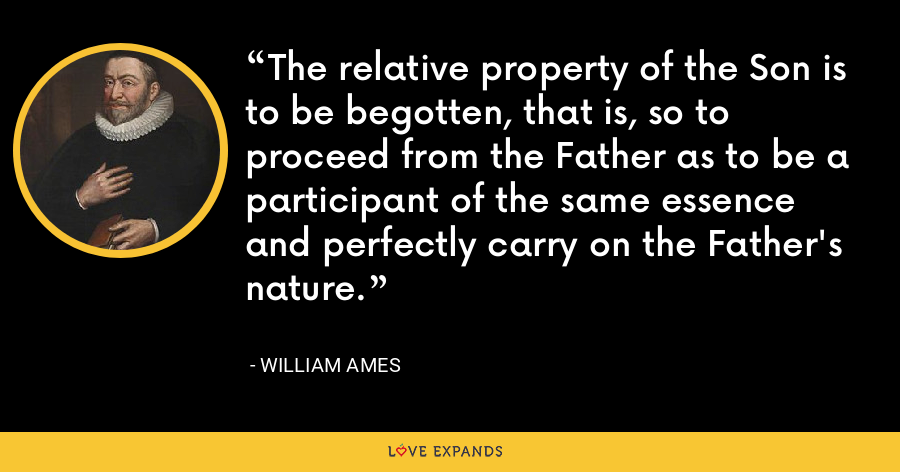 The relative property of the Son is to be begotten, that is, so to proceed from the Father as to be a participant of the same essence and perfectly carry on the Father's nature. - William Ames