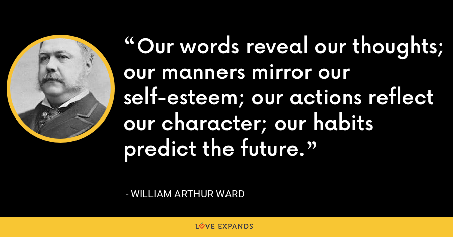 Our words reveal our thoughts; our manners mirror our self-esteem; our actions reflect our character; our habits predict the future. - William Arthur Ward