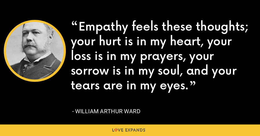 Empathy feels these thoughts; your hurt is in my heart, your loss is in my prayers, your sorrow is in my soul, and your tears are in my eyes. - William Arthur Ward