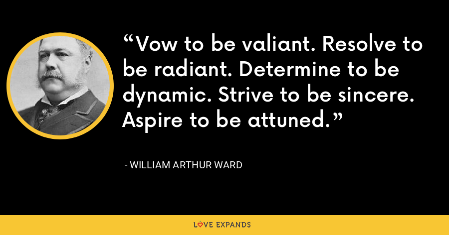 Vow to be valiant. Resolve to be radiant. Determine to be dynamic. Strive to be sincere. Aspire to be attuned. - William Arthur Ward