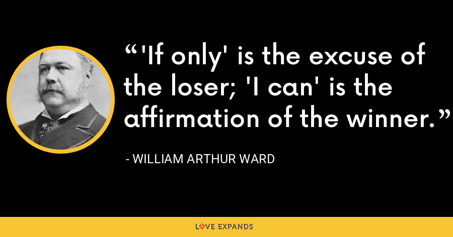 'If only' is the excuse of the loser; 'I can' is the affirmation of the winner. - William Arthur Ward