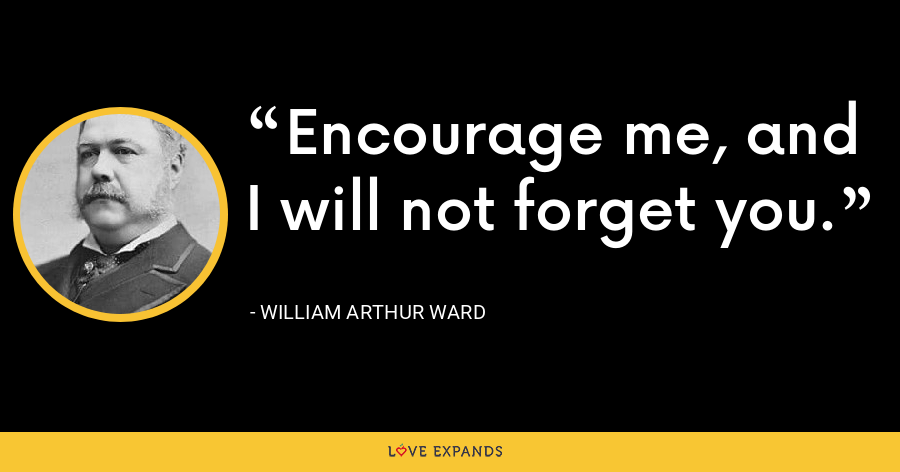 Encourage me, and I will not forget you. - William Arthur Ward