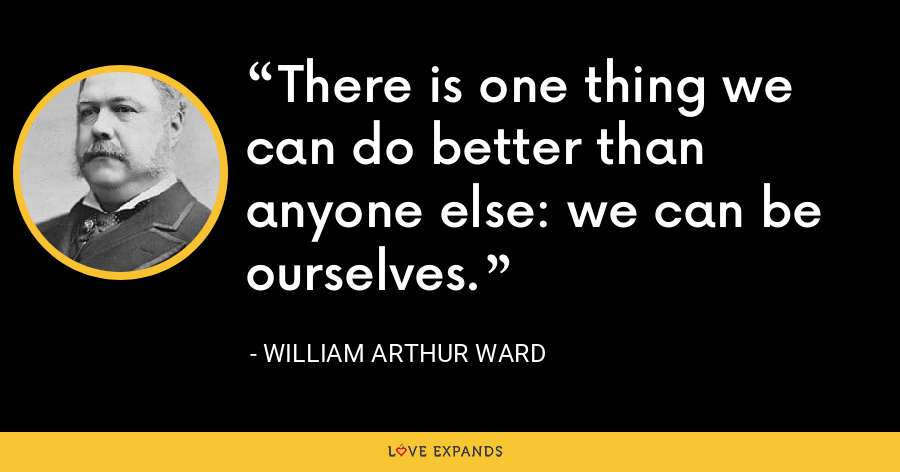There is one thing we can do better than anyone else: we can be ourselves. - William Arthur Ward