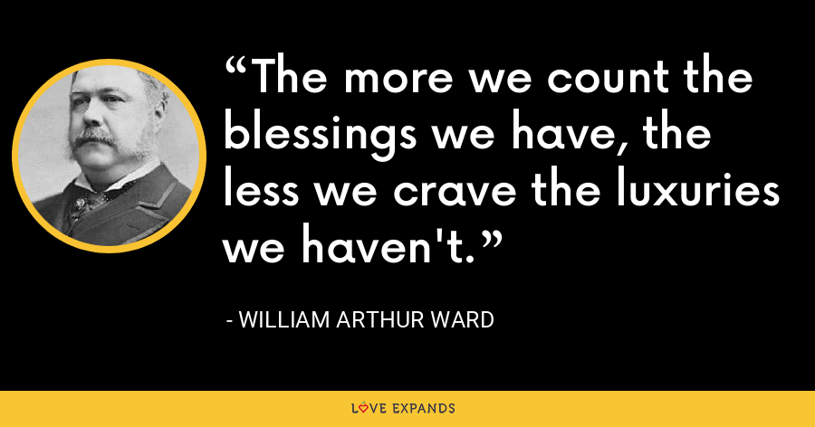 The more we count the blessings we have, the less we crave the luxuries we haven't. - William Arthur Ward