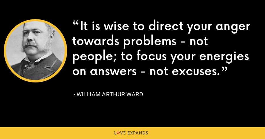 It is wise to direct your anger towards problems - not people; to focus your energies on answers - not excuses. - William Arthur Ward