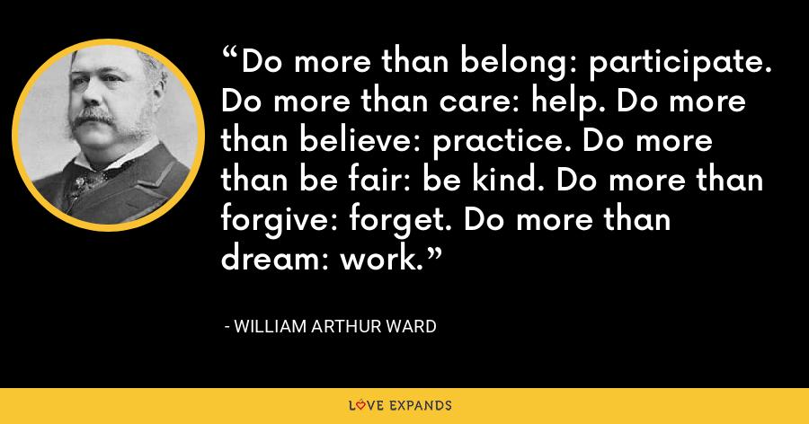 Do more than belong: participate. Do more than care: help. Do more than believe: practice. Do more than be fair: be kind. Do more than forgive: forget. Do more than dream: work. - William Arthur Ward