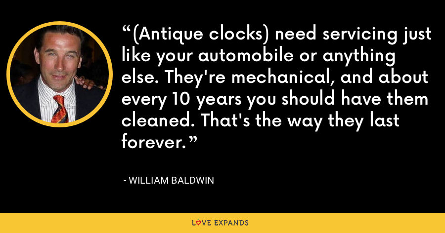 (Antique clocks) need servicing just like your automobile or anything else. They're mechanical, and about every 10 years you should have them cleaned. That's the way they last forever. - William Baldwin