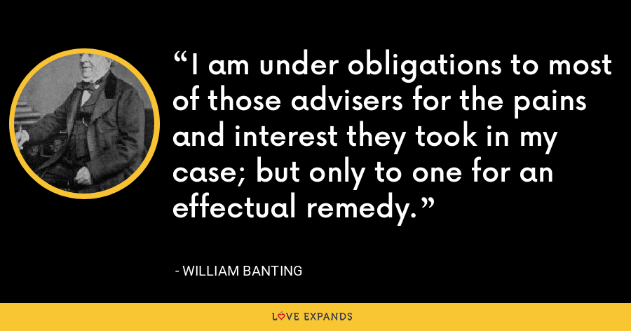 I am under obligations to most of those advisers for the pains and interest they took in my case; but only to one for an effectual remedy. - William Banting
