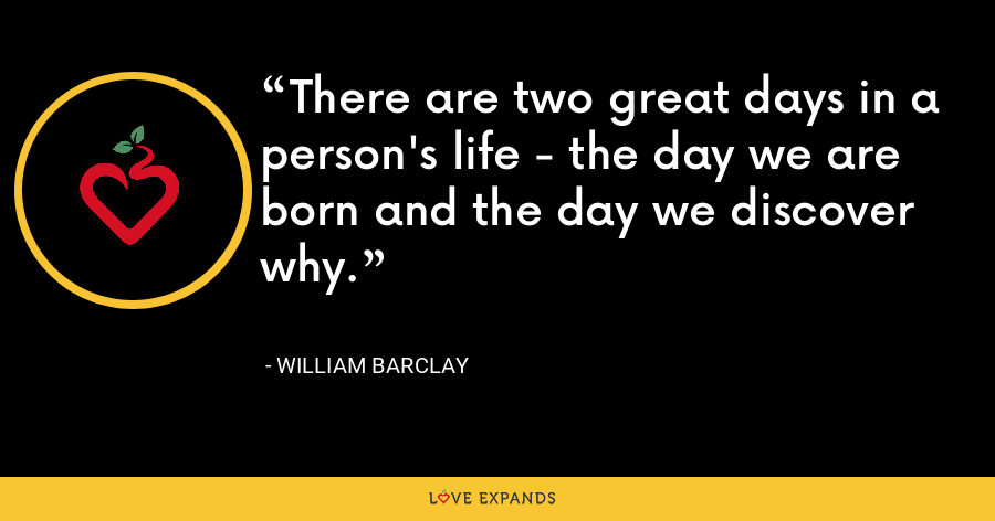 There are two great days in a person's life - the day we are born and the day we discover why. - William Barclay