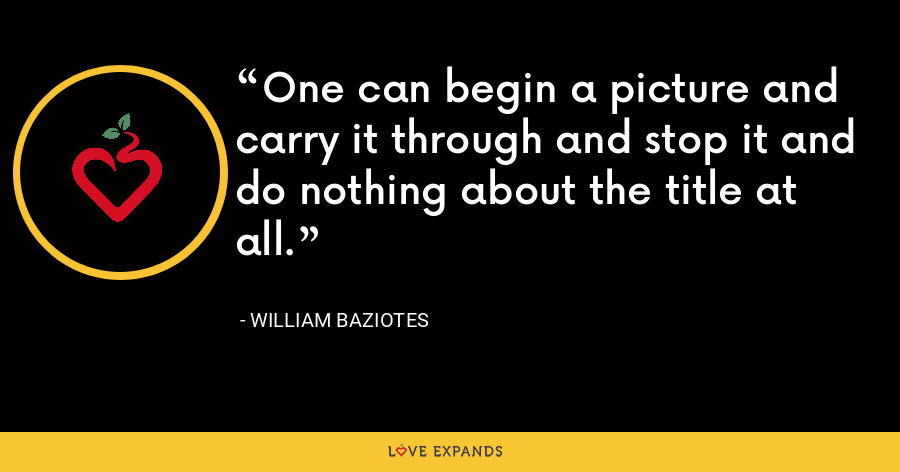 One can begin a picture and carry it through and stop it and do nothing about the title at all. - William Baziotes