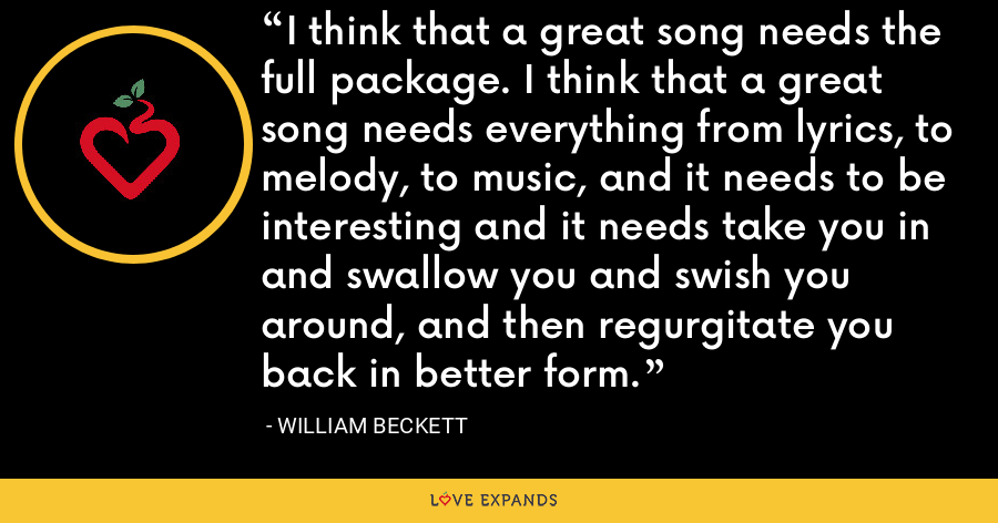 I think that a great song needs the full package. I think that a great song needs everything from lyrics, to melody, to music, and it needs to be interesting and it needs take you in and swallow you and swish you around, and then regurgitate you back in better form. - William Beckett