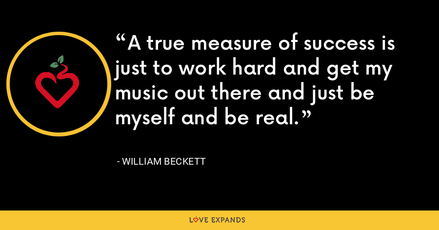 A true measure of success is just to work hard and get my music out there and just be myself and be real. - William Beckett