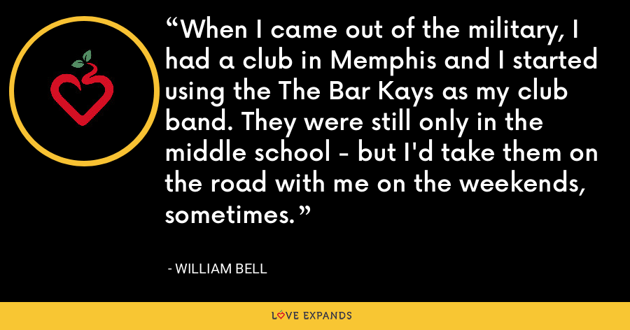 When I came out of the military, I had a club in Memphis and I started using the The Bar Kays as my club band. They were still only in the middle school - but I'd take them on the road with me on the weekends, sometimes. - William Bell