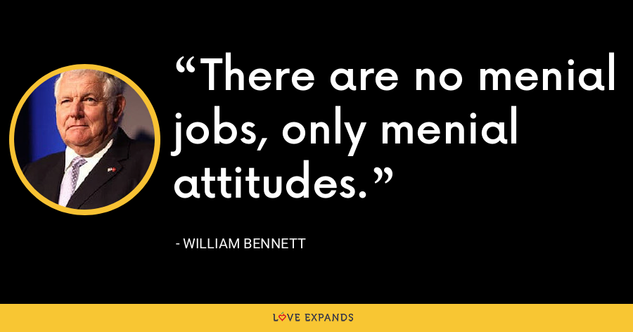 There are no menial jobs, only menial attitudes. - William Bennett