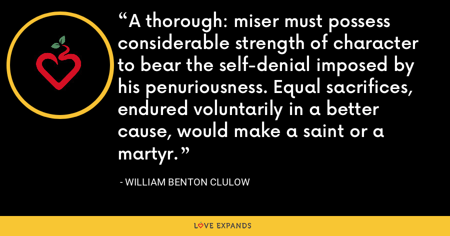 A thorough: miser must possess considerable strength of character to bear the self-denial imposed by his penuriousness. Equal sacrifices, endured voluntarily in a better cause, would make a saint or a martyr. - William Benton Clulow