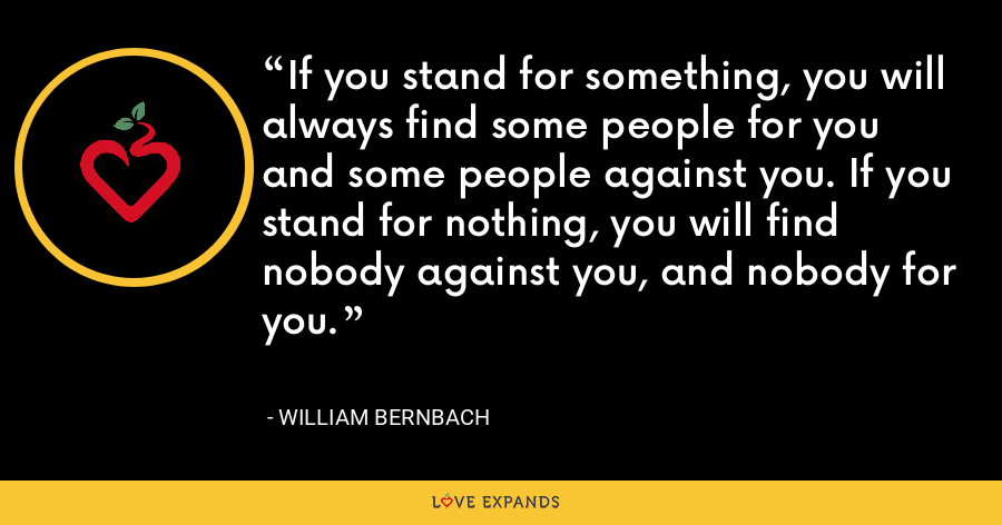 If you stand for something, you will always find some people for you and some people against you. If you stand for nothing, you will find nobody against you, and nobody for you. - William Bernbach