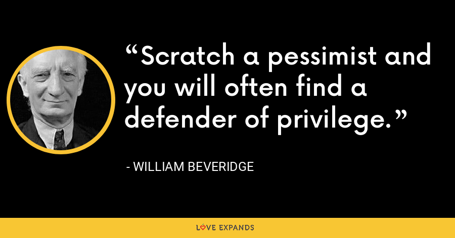 Scratch a pessimist and you will often find a defender of privilege. - William Beveridge