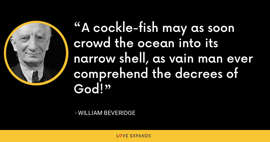 A cockle-fish may as soon crowd the ocean into its narrow shell, as vain man ever comprehend the decrees of God! - William Beveridge