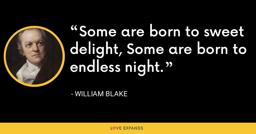 Some are born to sweet delight, Some are born to endless night. - William Blake