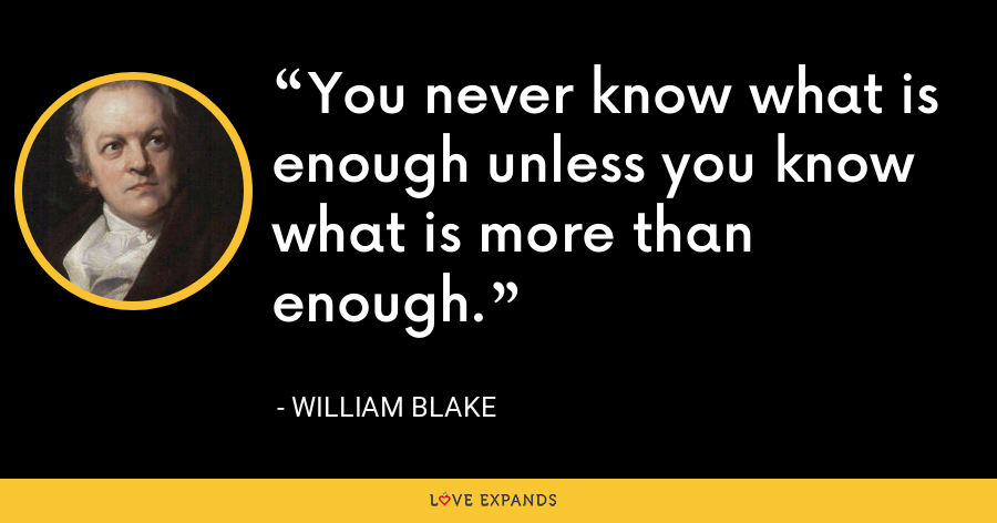 You never know what is enough unless you know what is more than enough. - William Blake