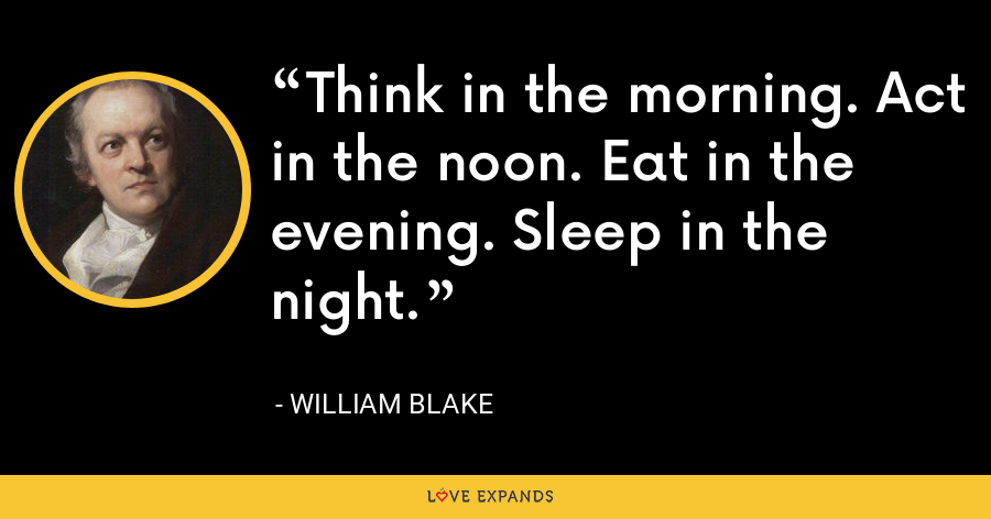 Think in the morning. Act in the noon. Eat in the evening. Sleep in the night. - William Blake