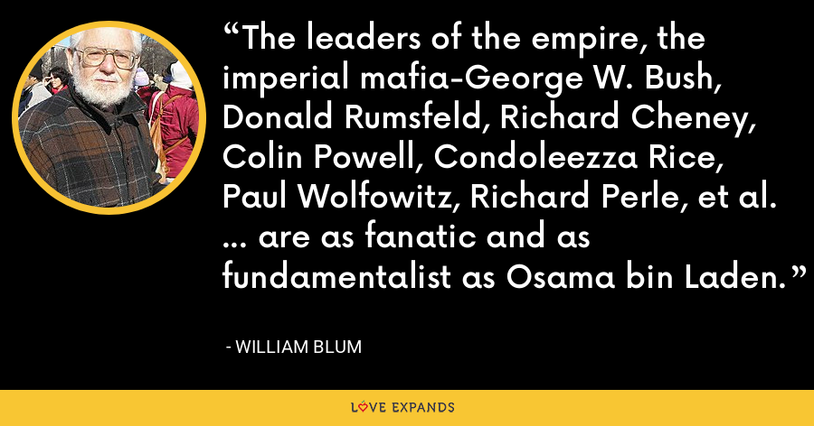The leaders of the empire, the imperial mafia-George W. Bush, Donald Rumsfeld, Richard Cheney, Colin Powell, Condoleezza Rice, Paul Wolfowitz, Richard Perle, et al. ... are as fanatic and as fundamentalist as Osama bin Laden. - William Blum