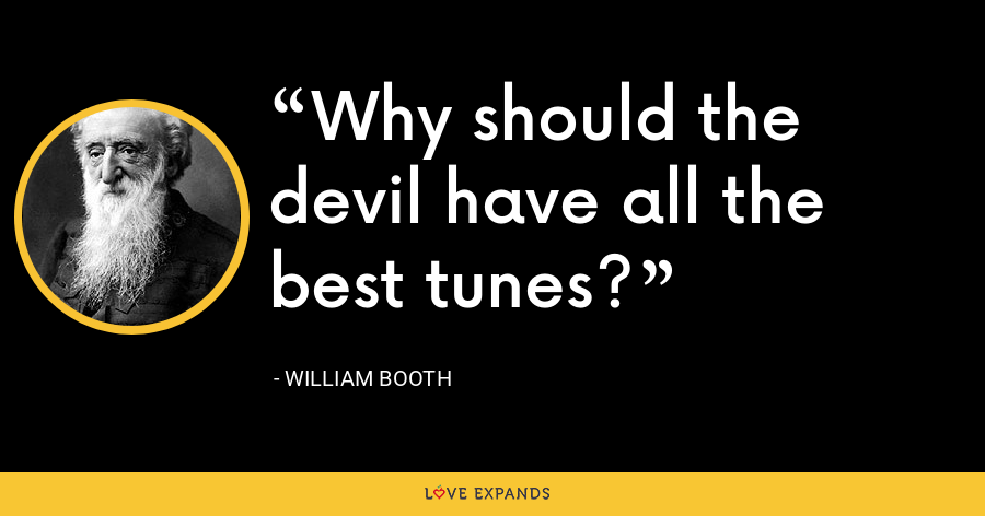 Why should the devil have all the best tunes? - William Booth