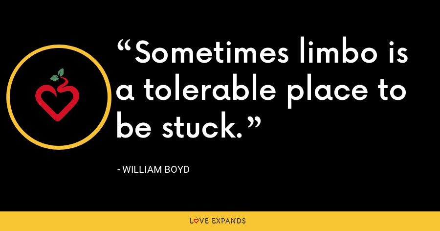 Sometimes limbo is a tolerable place to be stuck. - William Boyd