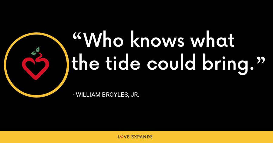 Who knows what the tide could bring. - William Broyles, Jr.