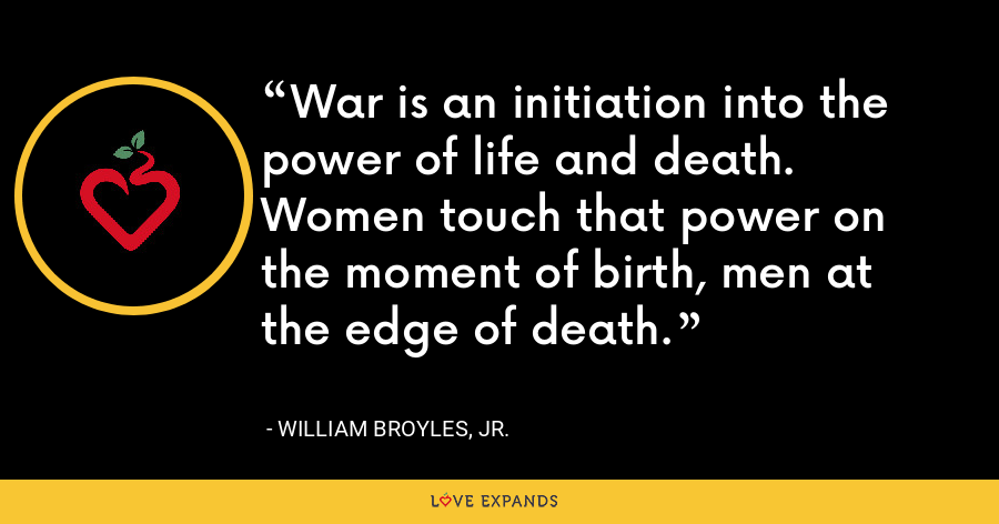 War is an initiation into the power of life and death. Women touch that power on the moment of birth, men at the edge of death. - William Broyles, Jr.
