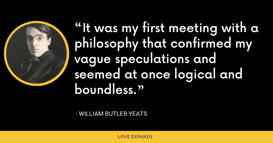 It was my first meeting with a philosophy that confirmed my vague speculations and seemed at once logical and boundless. - William Butler Yeats