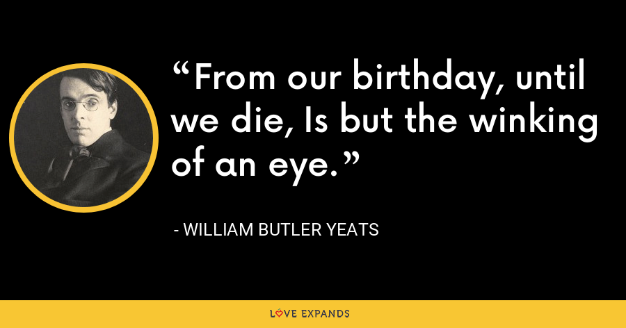 From our birthday, until we die, Is but the winking of an eye. - William Butler Yeats