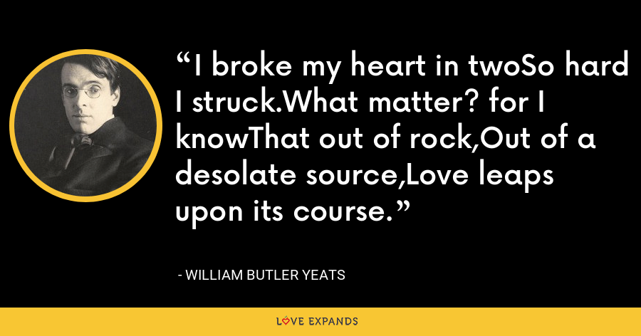I broke my heart in twoSo hard I struck.What matter? for I knowThat out of rock,Out of a desolate source,Love leaps upon its course. - William Butler Yeats