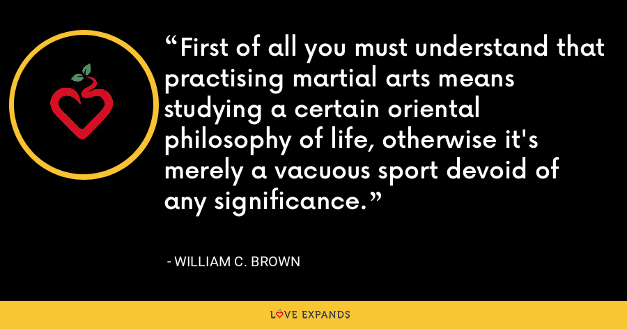 First of all you must understand that practising martial arts means studying a certain oriental philosophy of life, otherwise it's merely a vacuous sport devoid of any significance. - William C. Brown