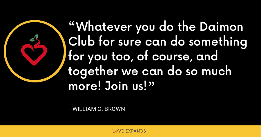 Whatever you do the Daimon Club for sure can do something for you too, of course, and together we can do so much more! Join us! - William C. Brown