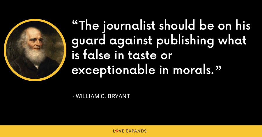 The journalist should be on his guard against publishing what is false in taste or exceptionable in morals. - William C. Bryant
