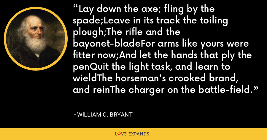 Lay down the axe; fling by the spade;Leave in its track the toiling plough;The rifle and the bayonet-bladeFor arms like yours were fitter now;And let the hands that ply the penQuit the light task, and learn to wieldThe horseman's crooked brand, and reinThe charger on the battle-field. - William C. Bryant