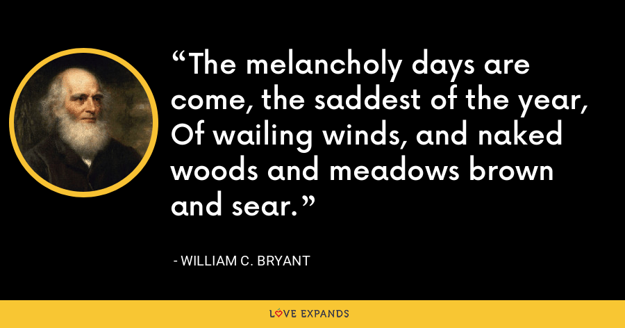 The melancholy days are come, the saddest of the year, Of wailing winds, and naked woods and meadows brown and sear. - William C. Bryant