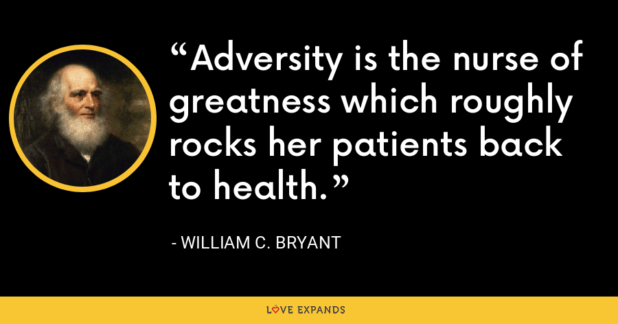 Adversity is the nurse of greatness which roughly rocks her patients back to health. - William C. Bryant