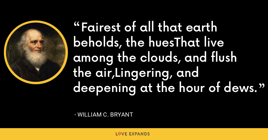 Fairest of all that earth beholds, the huesThat live among the clouds, and flush the air,Lingering, and deepening at the hour of dews. - William C. Bryant