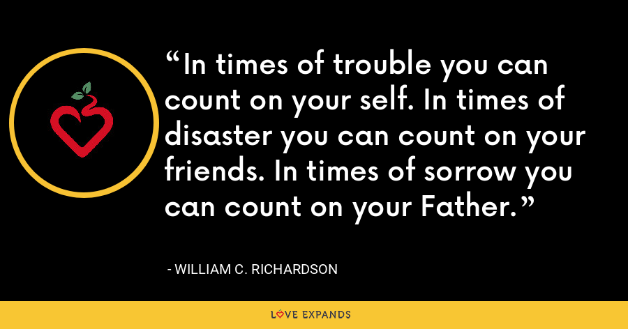 In times of trouble you can count on your self. In times of disaster you can count on your friends. In times of sorrow you can count on your Father. - William C. Richardson