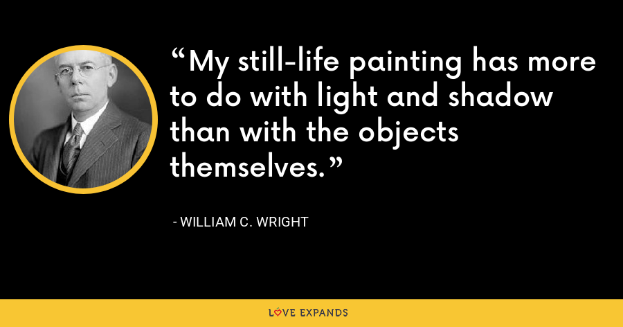 My still-life painting has more to do with light and shadow than with the objects themselves. - William C. Wright