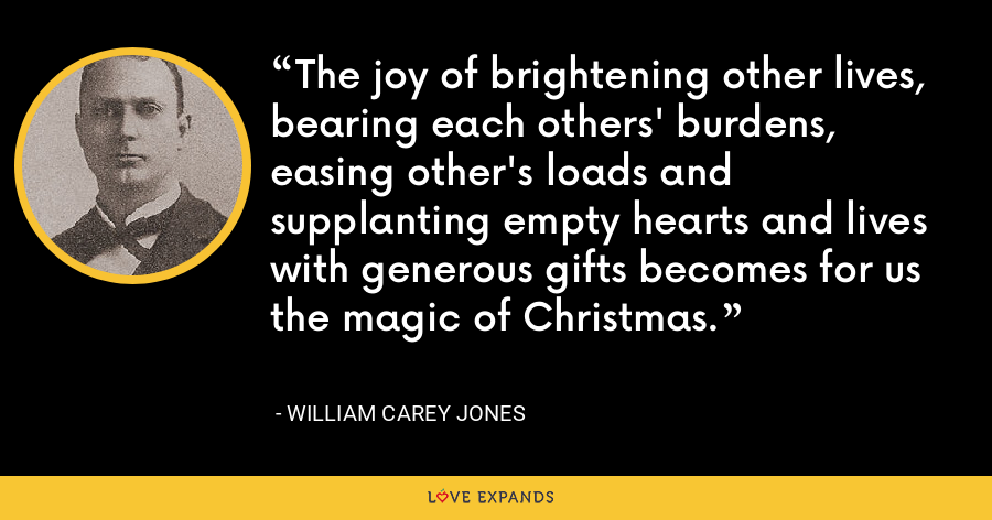 The joy of brightening other lives, bearing each others' burdens, easing other's loads and supplanting empty hearts and lives with generous gifts becomes for us the magic of Christmas. - William Carey Jones