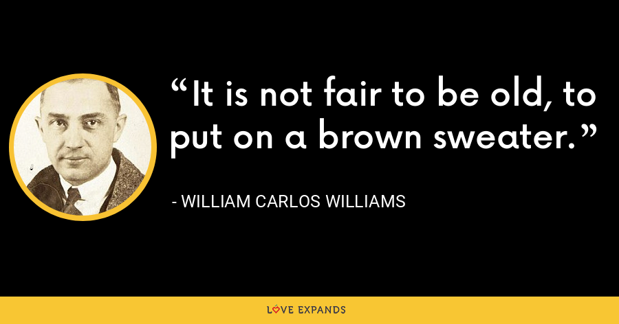 It is not fair to be old, to put on a brown sweater. - William Carlos Williams