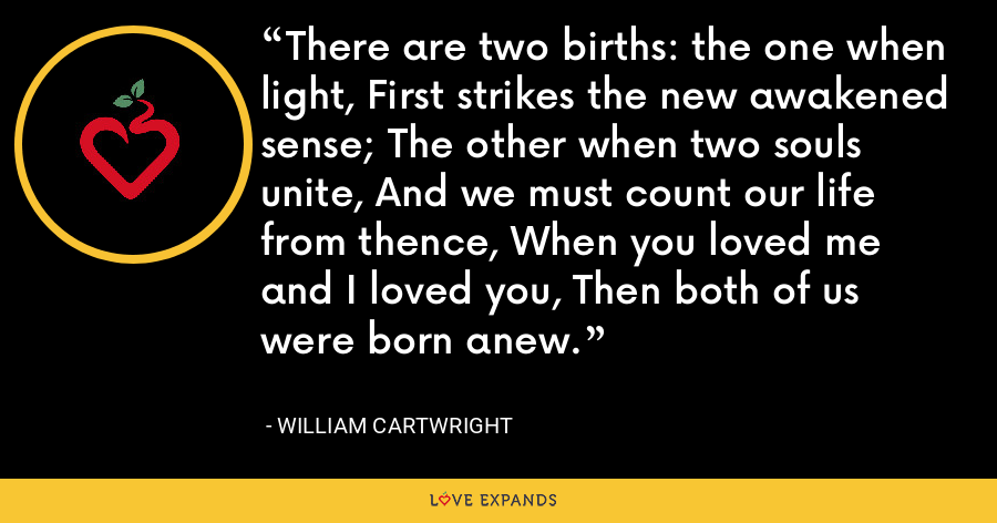 There are two births: the one when light, First strikes the new awakened sense; The other when two souls unite, And we must count our life from thence, When you loved me and I loved you, Then both of us were born anew. - William Cartwright