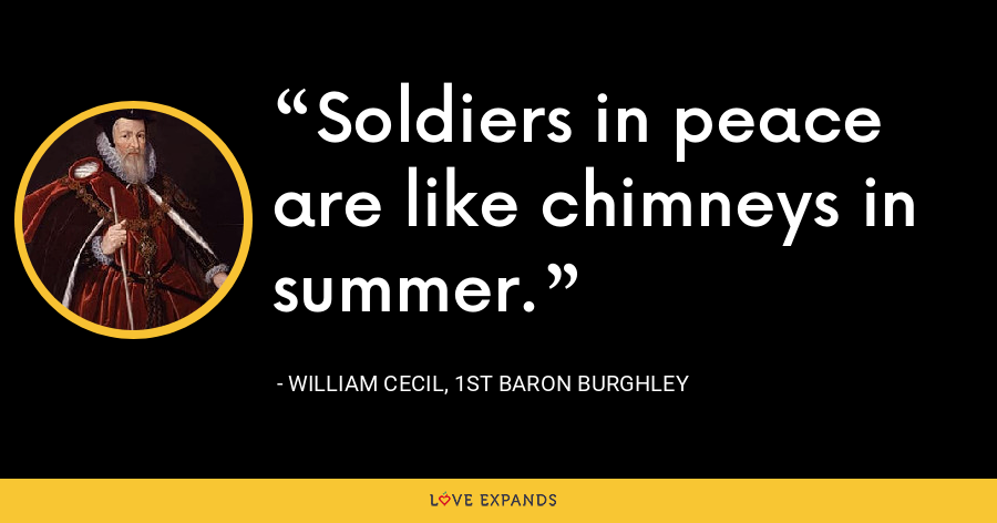 Soldiers in peace are like chimneys in summer. - William Cecil, 1st Baron Burghley